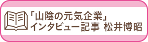 「山陰の元気企業」インタビュー記事 松井博昭