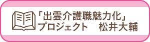「出雲介護職魅力化」プロジェクト 松井大輔